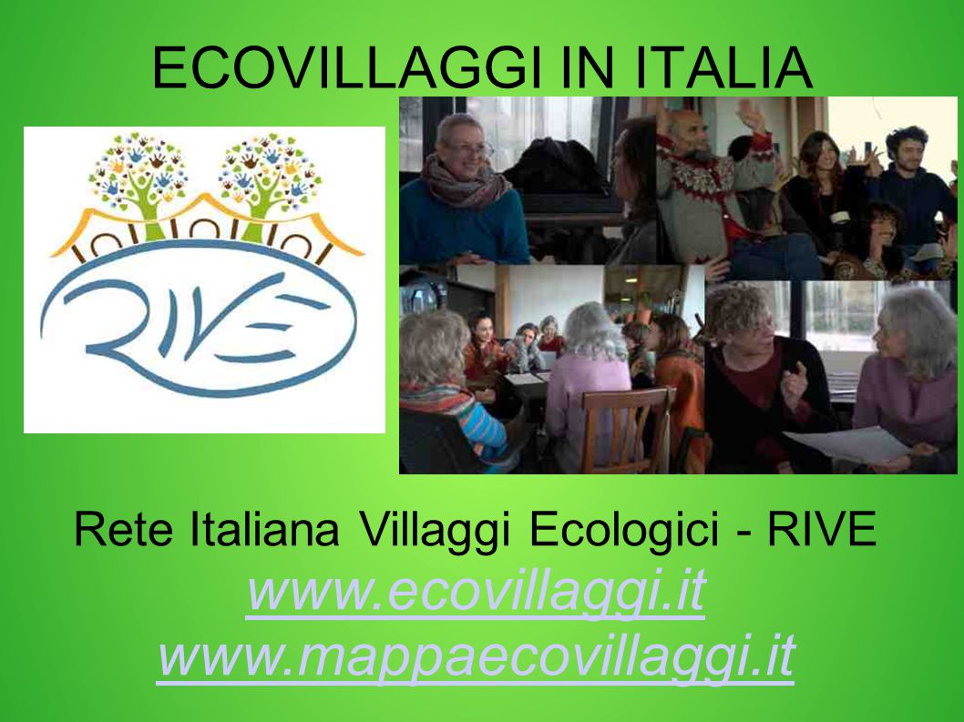 ECOVILLAGGI IN ITALIA Rete Italiana Villaggi Ecologici - RIVE www.ecovillaggi.it www.mappaecovillaggi.it.