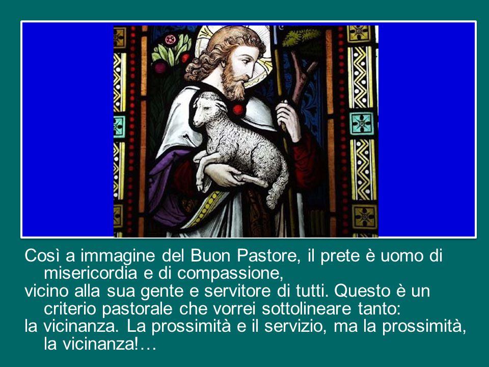 Così a immagine del Buon Pastore, il prete è uomo di misericordia e di compassione, vicino alla sua gente e servitore di tutti.