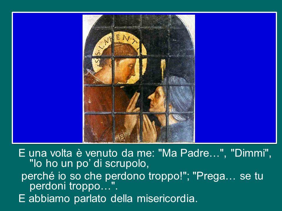 E una volta è venuto da me: Ma Padre… , Dimmi , Io ho un po' di scrupolo, perché io so che perdono troppo! ; Prega… se tu perdoni troppo… .