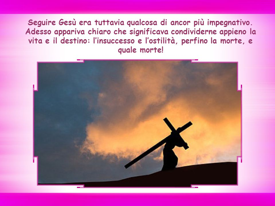 Seguire Gesù era tuttavia qualcosa di ancor più impegnativo