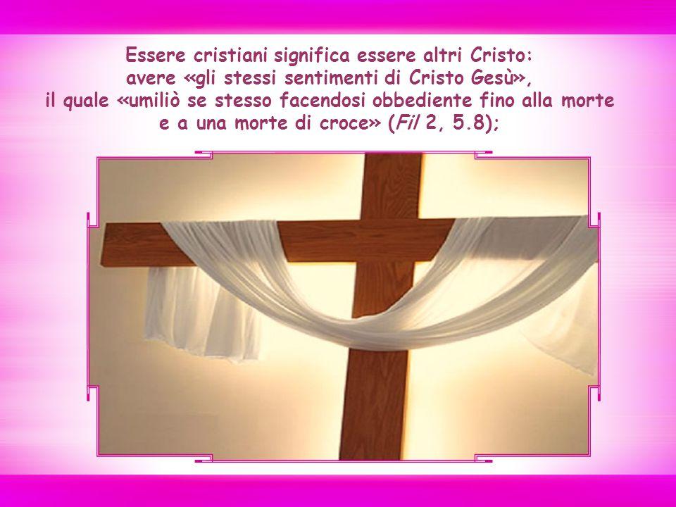 Essere cristiani significa essere altri Cristo: avere «gli stessi sentimenti di Cristo Gesù», il quale «umiliò se stesso facendosi obbediente fino alla morte e a una morte di croce» (Fil 2, 5.8);