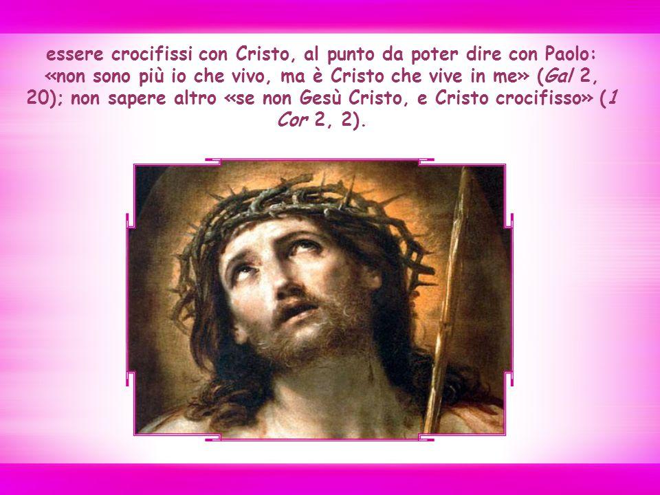 essere crocifissi con Cristo, al punto da poter dire con Paolo: «non sono più io che vivo, ma è Cristo che vive in me» (Gal 2, 20); non sapere altro «se non Gesù Cristo, e Cristo crocifisso» (1 Cor 2, 2).