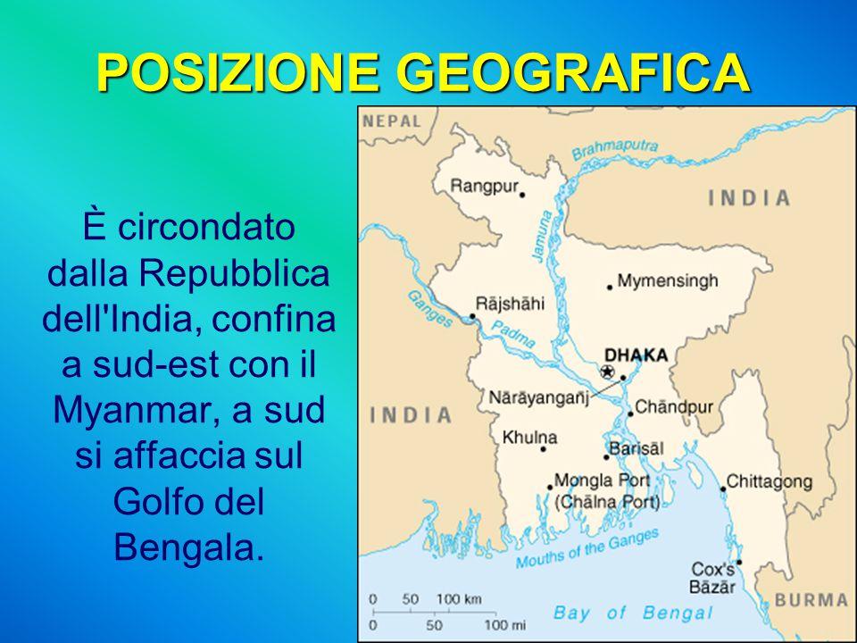 POSIZIONE GEOGRAFICA È circondato dalla Repubblica dell India, confina a sud-est con il Myanmar, a sud si affaccia sul Golfo del Bengala.