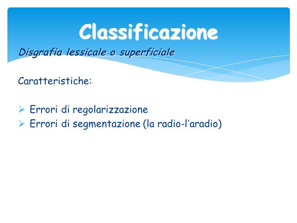 Classificazione Disgrafia lessicale o superficiale Caratteristiche:
