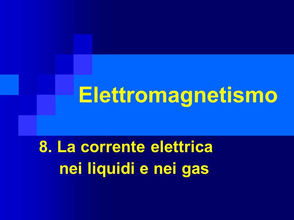 8. La corrente elettrica nei liquidi e nei gas