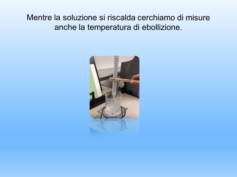 Mentre la soluzione si riscalda cerchiamo di misure anche la temperatura di ebollizione.