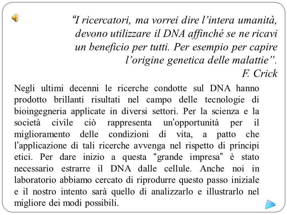I ricercatori, ma vorrei dire l'intera umanità, devono utilizzare il DNA affinché se ne ricavi un beneficio per tutti. Per esempio per capire l'origine genetica delle malattie .
