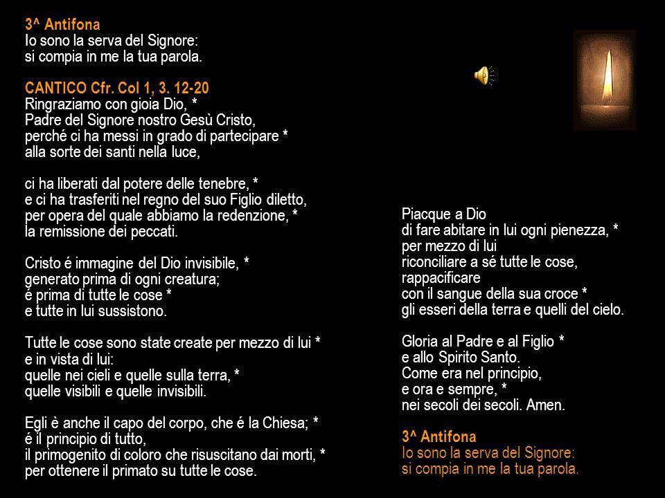 3^ Antifona Io sono la serva del Signore: si compia in me la tua parola. CANTICO Cfr. Col 1, 3. 12-20 Ringraziamo con gioia Dio, * Padre del Signore nostro Gesù Cristo, perché ci ha messi in grado di partecipare * alla sorte dei santi nella luce, ci ha liberati dal potere delle tenebre, * e ci ha trasferiti nel regno del suo Figlio diletto, per opera del quale abbiamo la redenzione, * la remissione dei peccati. Cristo é immagine del Dio invisibile, * generato prima di ogni creatura; é prima di tutte le cose * e tutte in lui sussistono. Tutte le cose sono state create per mezzo di lui * e in vista di lui: quelle nei cieli e quelle sulla terra, * quelle visibili e quelle invisibili. Egli è anche il capo del corpo, che é la Chiesa; * é il principio di tutto, il primogenito di coloro che risuscitano dai morti, * per ottenere il primato su tutte le cose.
