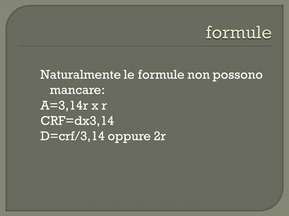 formule Naturalmente le formule non possono mancare: A=3,14r x r CRF=dx3,14 D=crf/3,14 oppure 2r