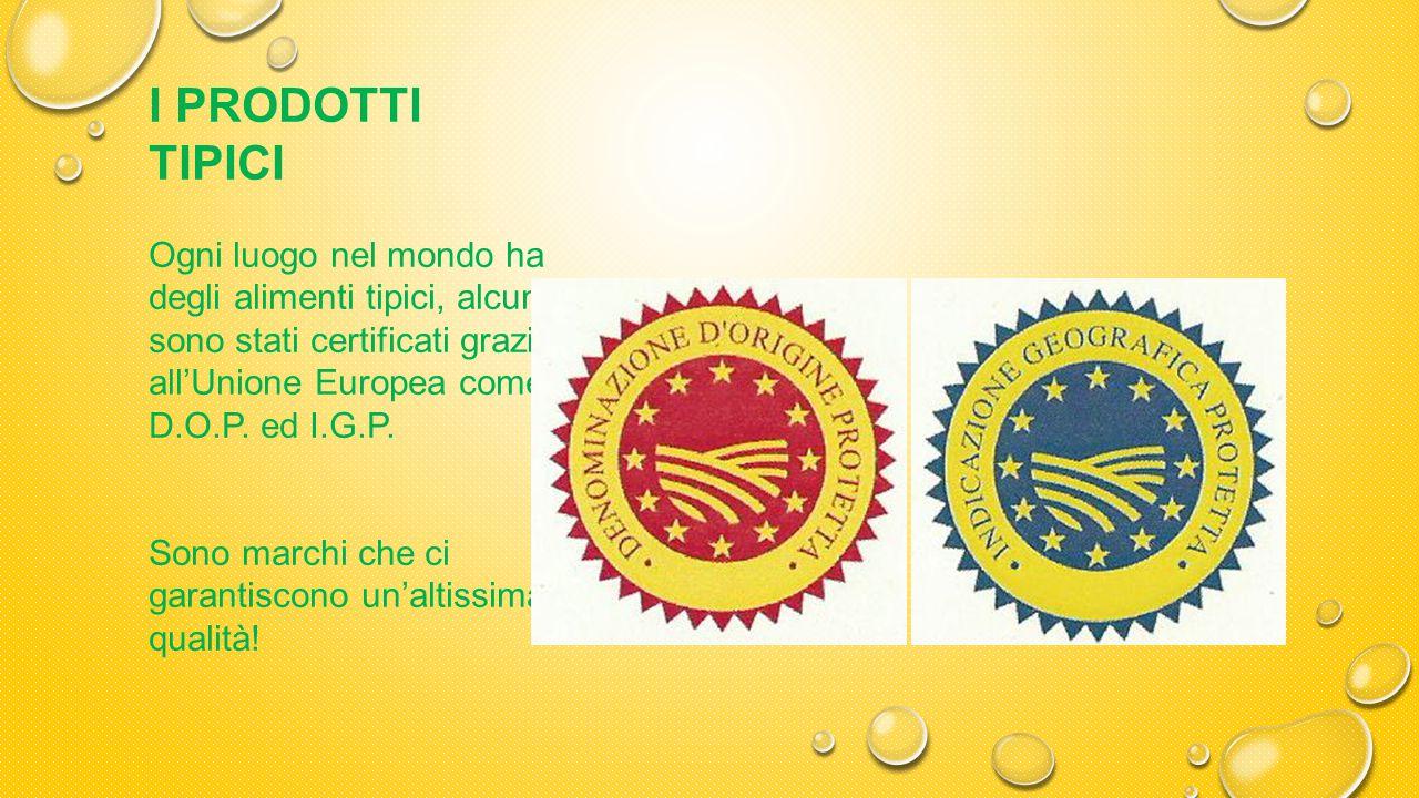 I PRODOTTI TIPICI Ogni luogo nel mondo ha degli alimenti tipici, alcuni sono stati certificati grazie all'Unione Europea come D.O.P. ed I.G.P.