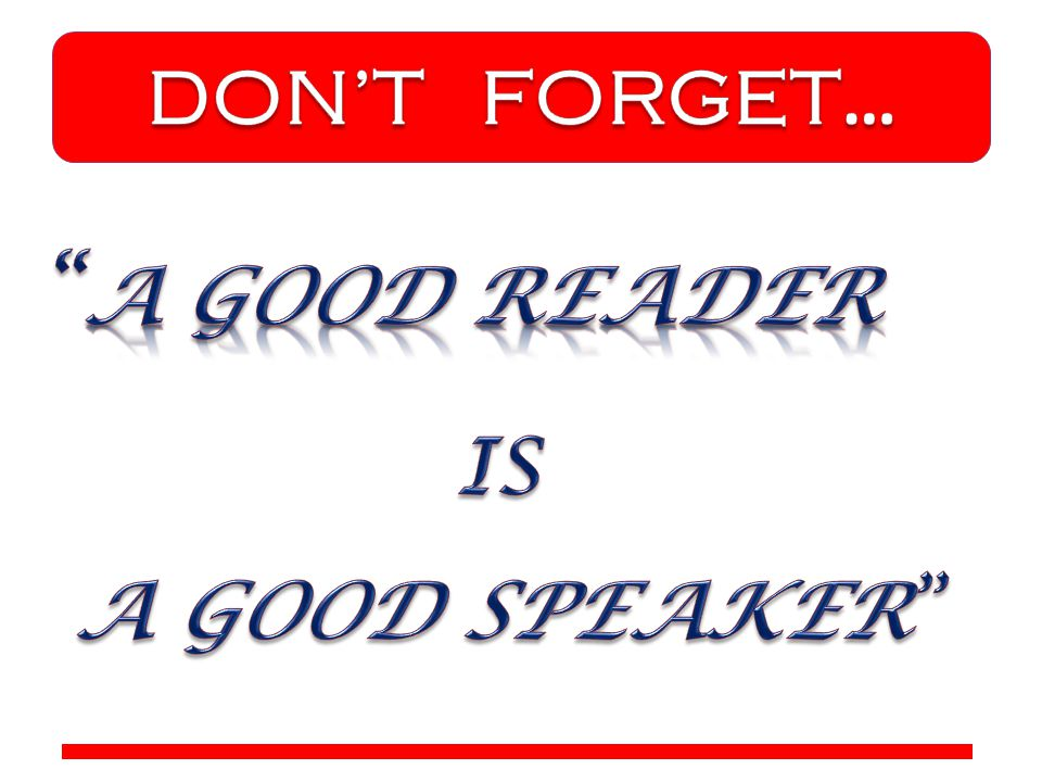 DON'T FORGET… A GOOD READER IS A GOOD SPEAKER