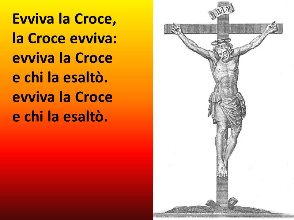 Evviva la Croce, la Croce evviva: evviva la Croce e chi la esaltò. evviva la Croce