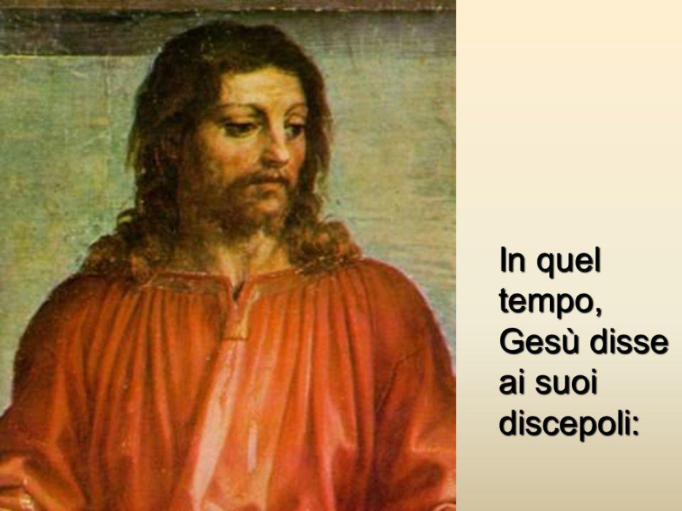 In quel tempo, Gesù disse ai suoi discepoli:
