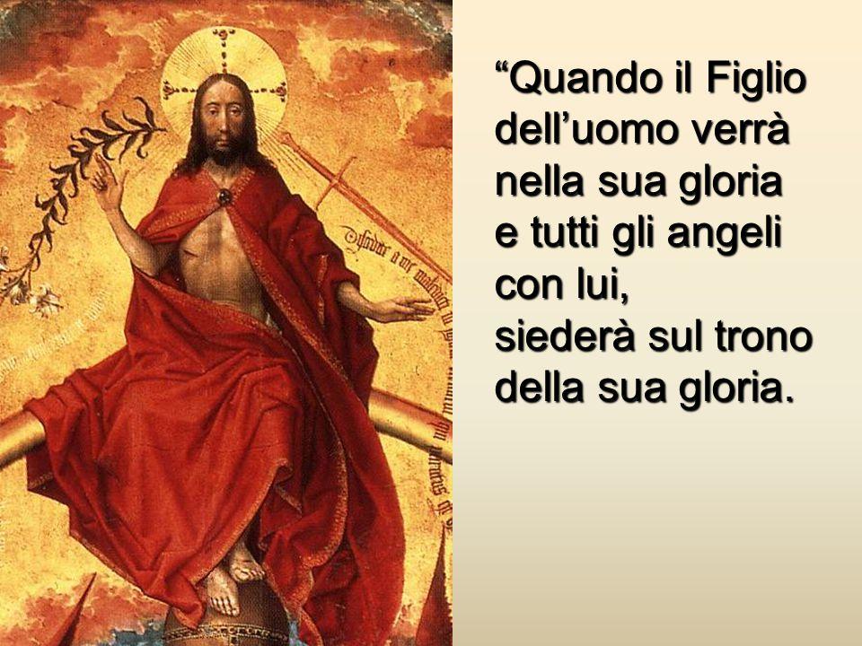 Quando il Figlio dell'uomo verrà nella sua gloria e tutti gli angeli con lui, siederà sul trono della sua gloria.