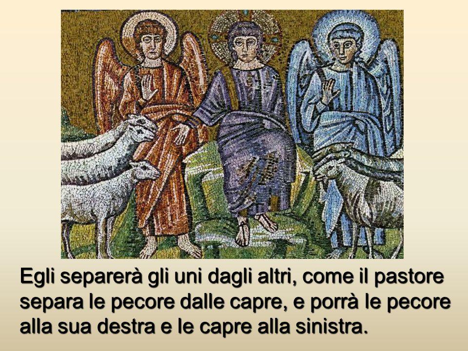Egli separerà gli uni dagli altri, come il pastore separa le pecore dalle capre, e porrà le pecore alla sua destra e le capre alla sinistra.
