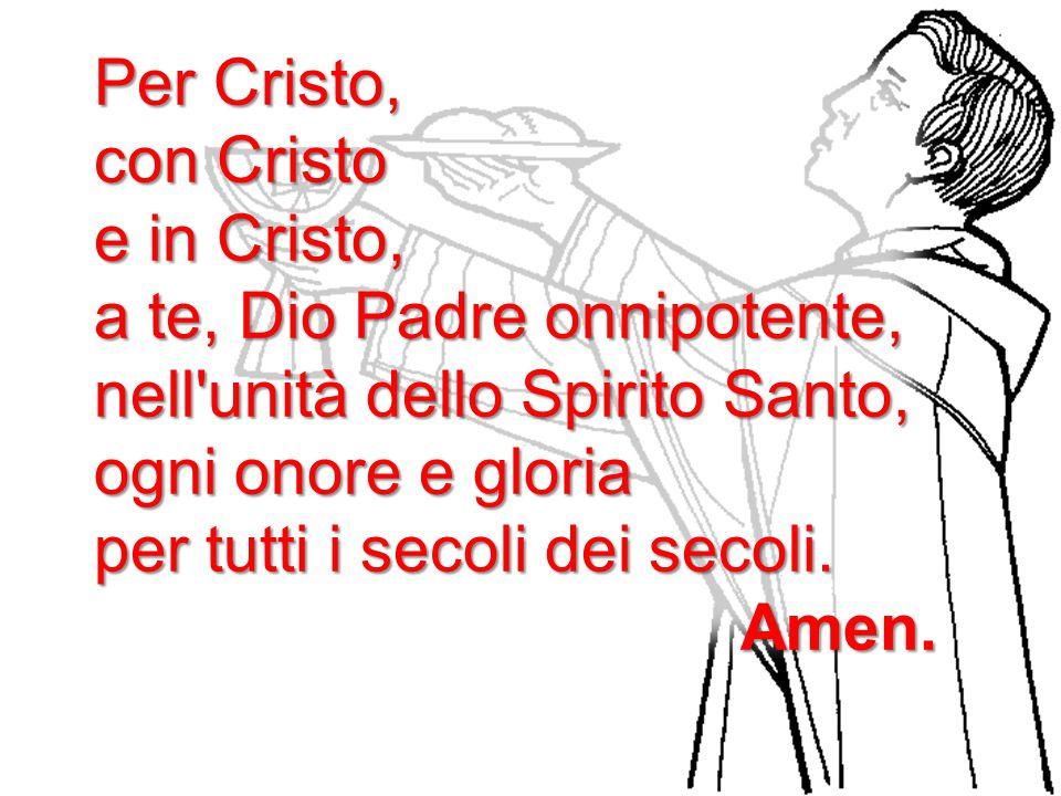 Per Cristo, con Cristo. e in Cristo, a te, Dio Padre onnipotente, nell unità dello Spirito Santo,