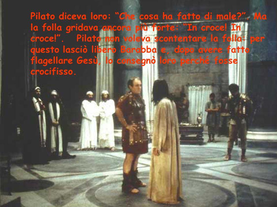 Pilato diceva loro: Che cosa ha fatto di male.