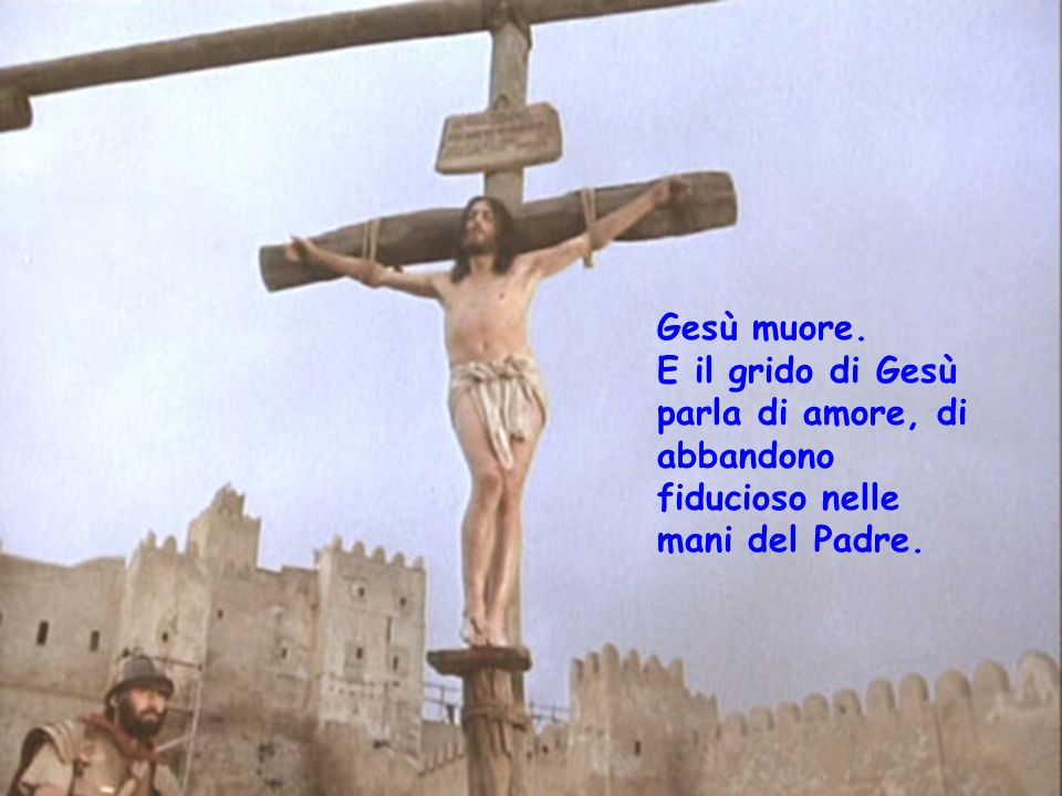 Gesù muore. E il grido di Gesù parla di amore, di abbandono fiducioso nelle mani del Padre.