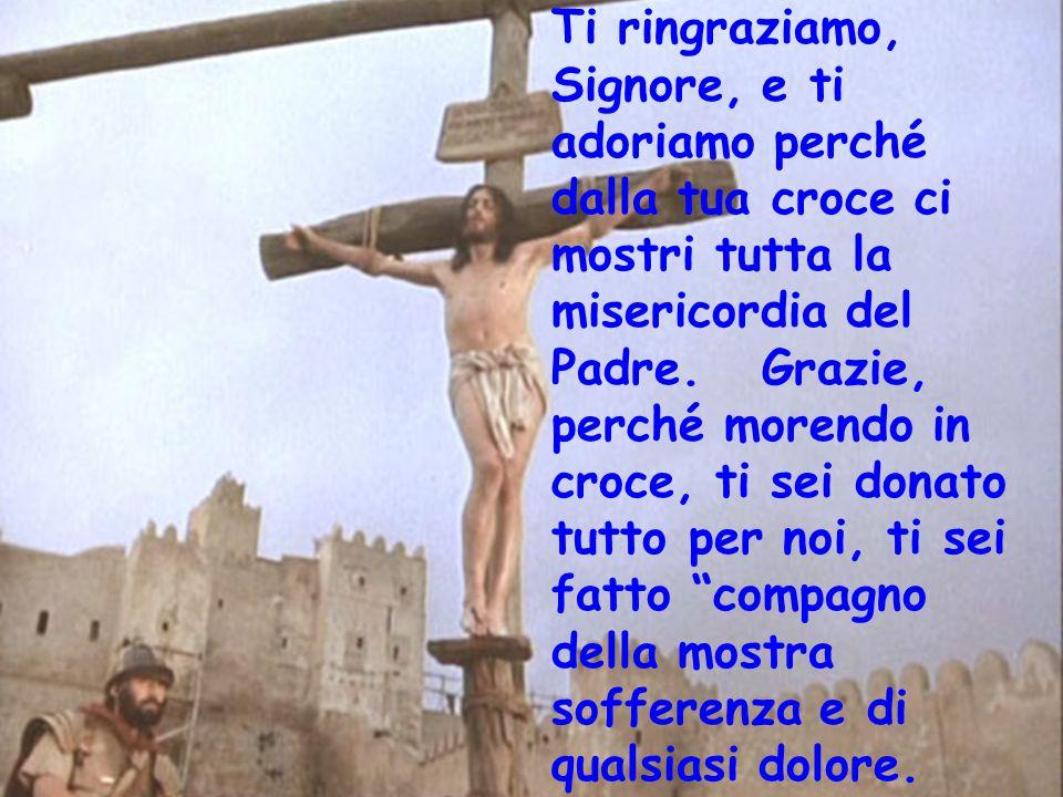 Ti ringraziamo, Signore, e ti adoriamo perché dalla tua croce ci mostri tutta la misericordia del Padre.