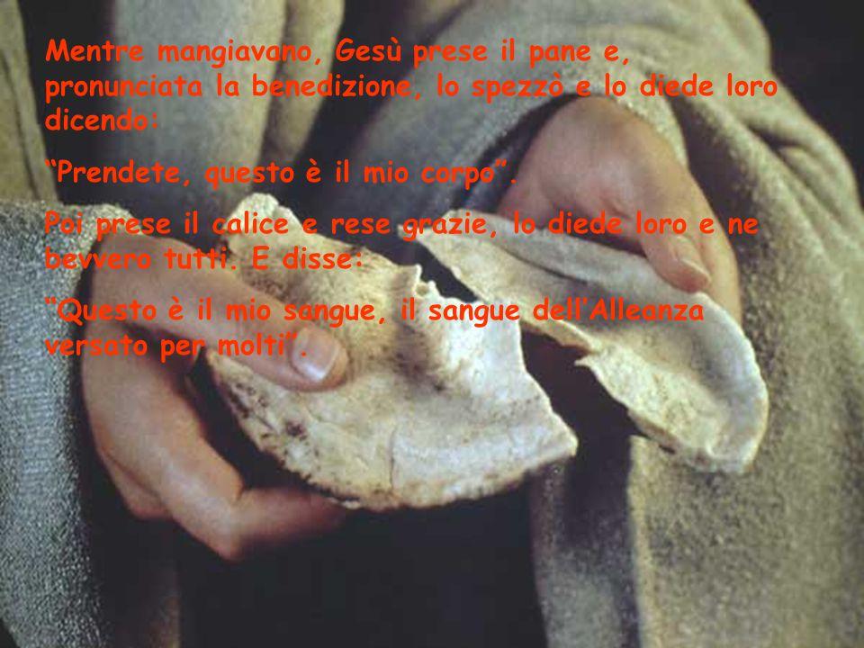 Mentre mangiavano, Gesù prese il pane e, pronunciata la benedizione, lo spezzò e lo diede loro dicendo: