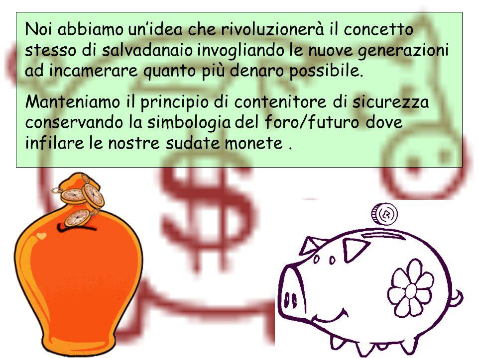 Noi abbiamo un'idea che rivoluzionerà il concetto stesso di salvadanaio invogliando le nuove generazioni ad incamerare quanto più denaro possibile.