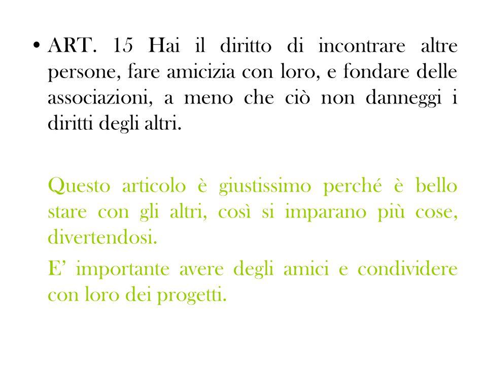ART. 15 Hai il diritto di incontrare altre persone, fare amicizia con loro, e fondare delle associazioni, a meno che ciò non danneggi i diritti degli altri.