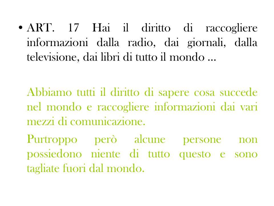 ART. 17 Hai il diritto di raccogliere informazioni dalla radio, dai giornali, dalla televisione, dai libri di tutto il mondo …