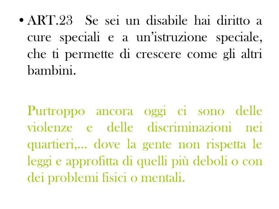 ART.23 Se sei un disabile hai diritto a cure speciali e a un'istruzione speciale, che ti permette di crescere come gli altri bambini.