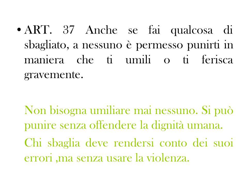 ART. 37 Anche se fai qualcosa di sbagliato, a nessuno è permesso punirti in maniera che ti umili o ti ferisca gravemente.