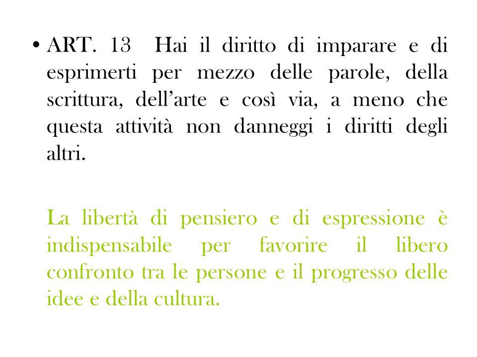 ART. 13 Hai il diritto di imparare e di esprimerti per mezzo delle parole, della scrittura, dell'arte e così via, a meno che questa attività non danneggi i diritti degli altri.