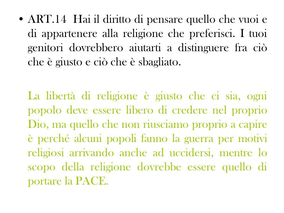 ART.14 Hai il diritto di pensare quello che vuoi e di appartenere alla religione che preferisci. I tuoi genitori dovrebbero aiutarti a distinguere fra ciò che è giusto e ciò che è sbagliato.