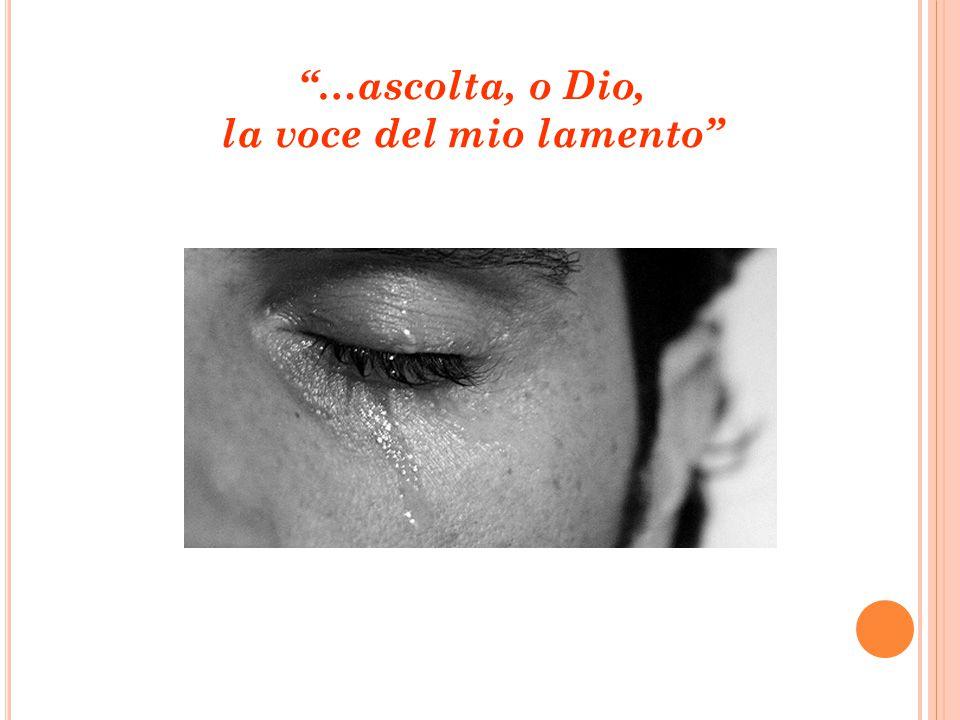 …ascolta, o Dio, la voce del mio lamento
