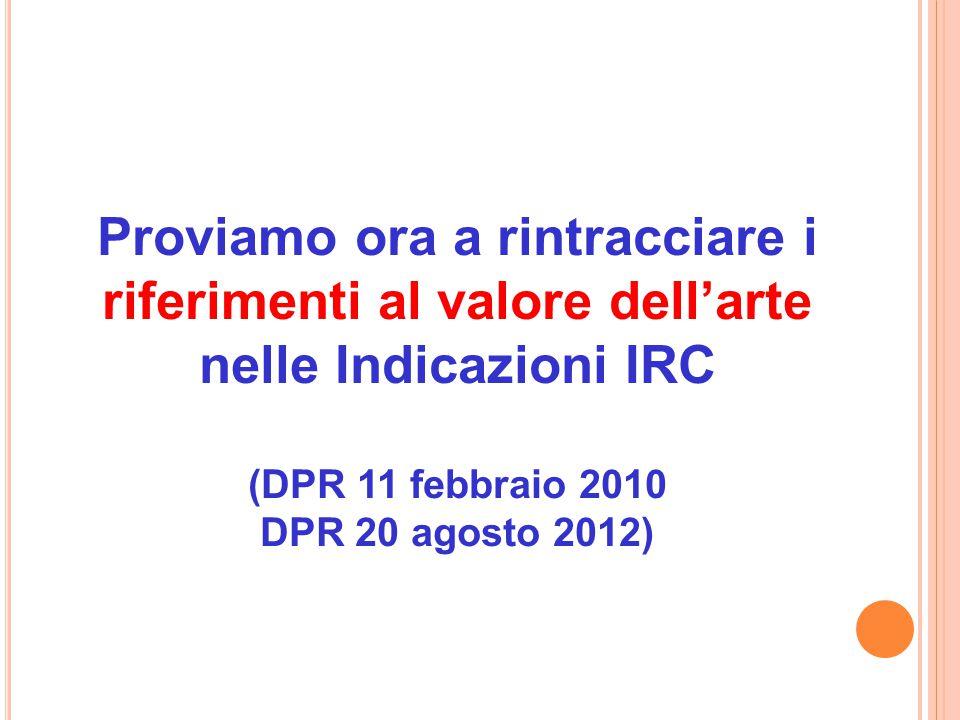 Proviamo ora a rintracciare i riferimenti al valore dell'arte nelle Indicazioni IRC (DPR 11 febbraio 2010 DPR 20 agosto 2012)