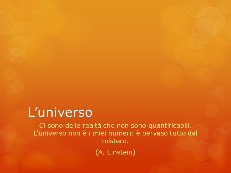 L'universo Ci sono delle realtà che non sono quantificabili. L universo non è i miei numeri: è pervaso tutto dal mistero.