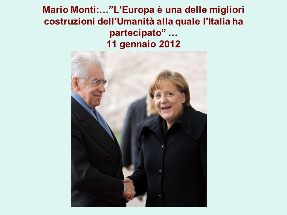 Mario Monti:… L Europa è una delle migliori costruzioni dell Umanità alla quale l Italia ha partecipato … 11 gennaio 2012