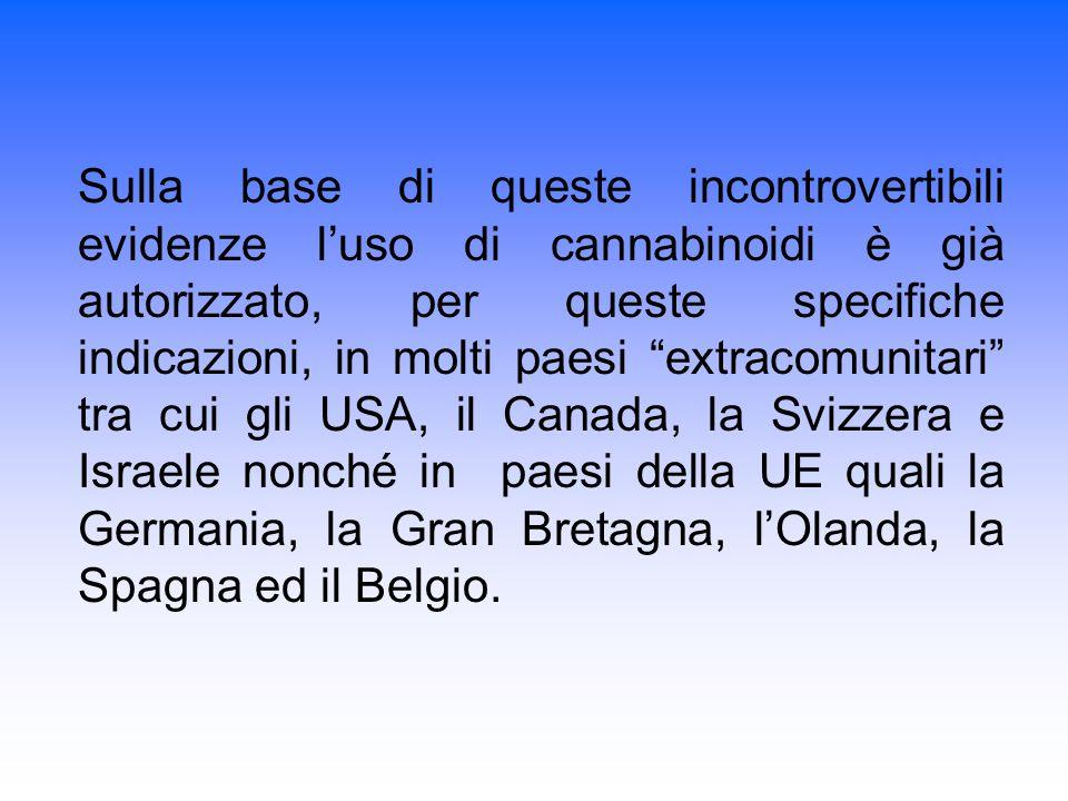 Sulla base di queste incontrovertibili evidenze l'uso di cannabinoidi è già autorizzato, per queste specifiche indicazioni, in molti paesi extracomunitari tra cui gli USA, il Canada, la Svizzera e Israele nonché in paesi della UE quali la Germania, la Gran Bretagna, l'Olanda, la Spagna ed il Belgio.