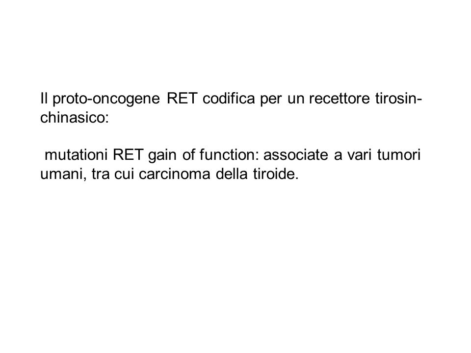 Il proto-oncogene RET codifica per un recettore tirosin-chinasico: mutationi RET gain of function: associate a vari tumori umani, tra cui carcinoma della tiroide.