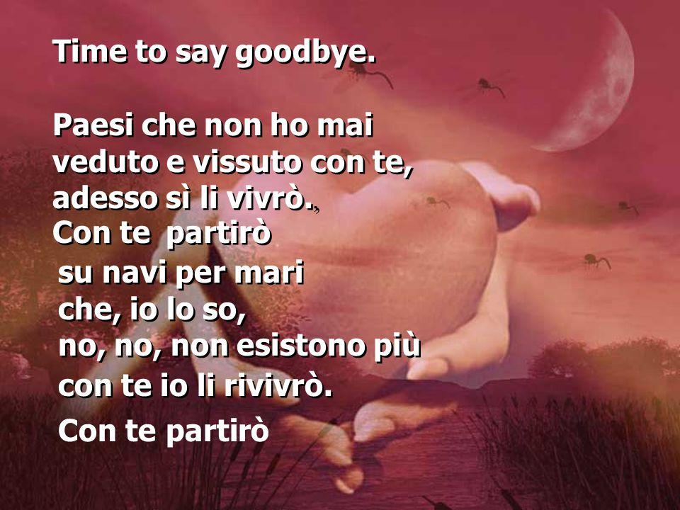 Time to say goodbye. Paesi che non ho mai. veduto e vissuto con te, adesso sì li vivrò., Con te.