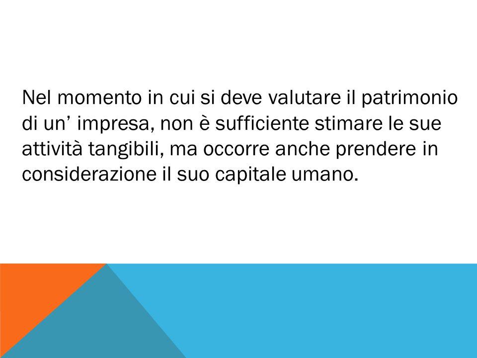Nel momento in cui si deve valutare il patrimonio di un' impresa, non è sufficiente stimare le sue attività tangibili, ma occorre anche prendere in considerazione il suo capitale umano.