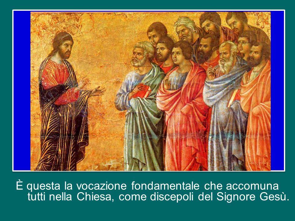 È questa la vocazione fondamentale che accomuna tutti nella Chiesa, come discepoli del Signore Gesù.