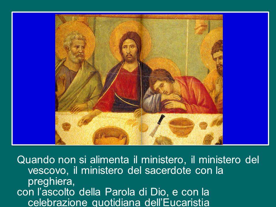 Quando non si alimenta il ministero, il ministero del vescovo, il ministero del sacerdote con la preghiera, con l'ascolto della Parola di Dio, e con la celebrazione quotidiana dell'Eucaristia