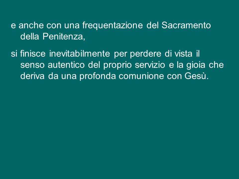e anche con una frequentazione del Sacramento della Penitenza, si finisce inevitabilmente per perdere di vista il senso autentico del proprio servizio e la gioia che deriva da una profonda comunione con Gesù.