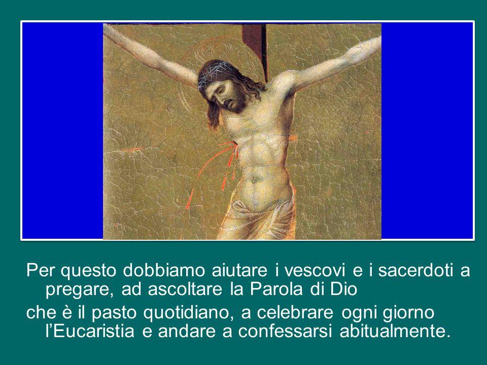 Per questo dobbiamo aiutare i vescovi e i sacerdoti a pregare, ad ascoltare la Parola di Dio che è il pasto quotidiano, a celebrare ogni giorno l'Eucaristia e andare a confessarsi abitualmente.