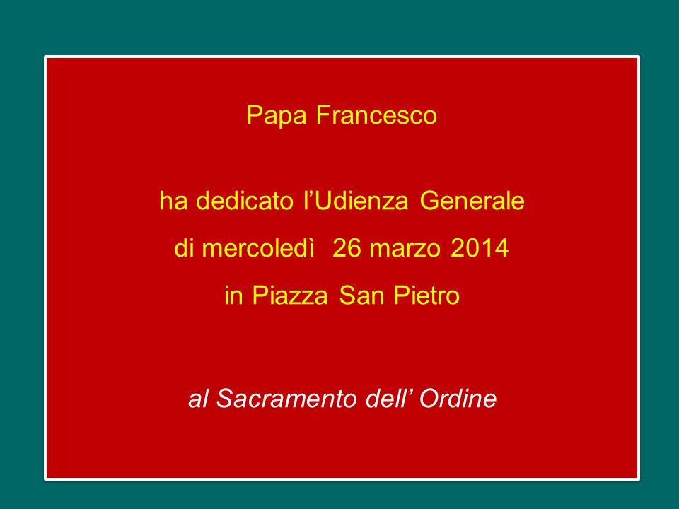 Papa Francesco ha dedicato l'Udienza Generale di mercoledì 26 marzo 2014 in Piazza San Pietro al Sacramento dell' Ordine