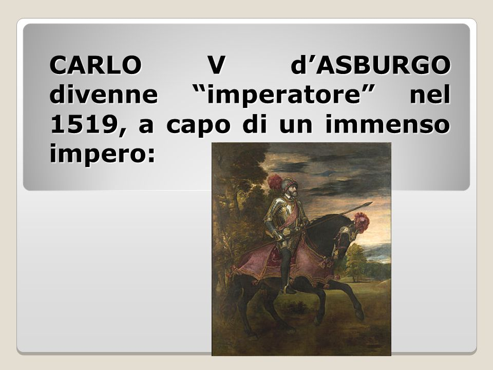 CARLO V d'ASBURGO divenne imperatore nel 1519, a capo di un immenso impero: