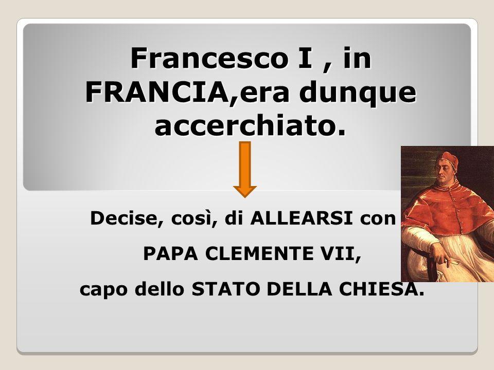 Francesco I , in FRANCIA,era dunque accerchiato.