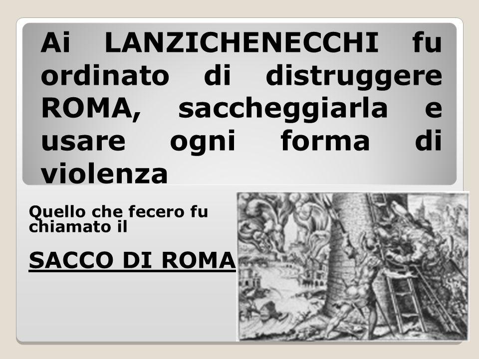 Ai LANZICHENECCHI fu ordinato di distruggere ROMA, saccheggiarla e usare ogni forma di violenza