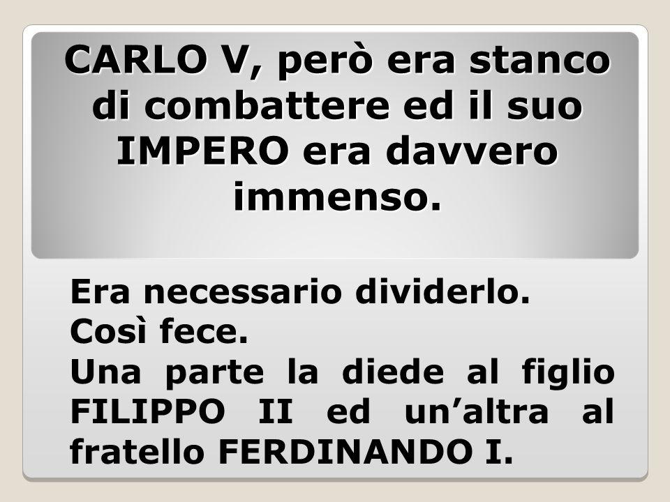 CARLO V, però era stanco di combattere ed il suo IMPERO era davvero immenso.