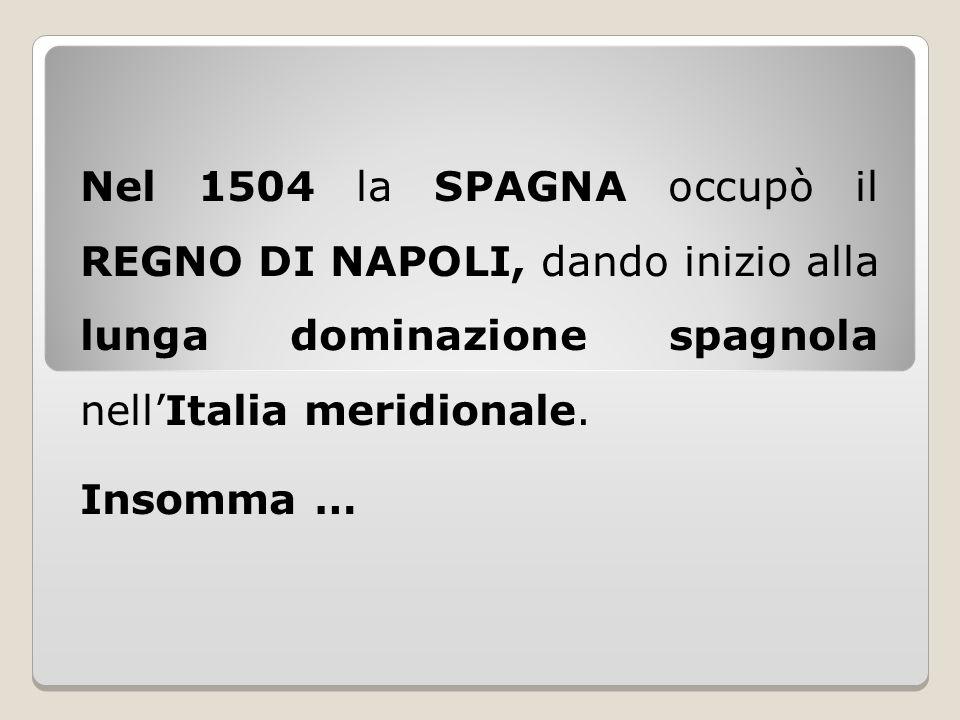 Nel 1504 la SPAGNA occupò il REGNO DI NAPOLI, dando inizio alla lunga dominazione spagnola nell'Italia meridionale.
