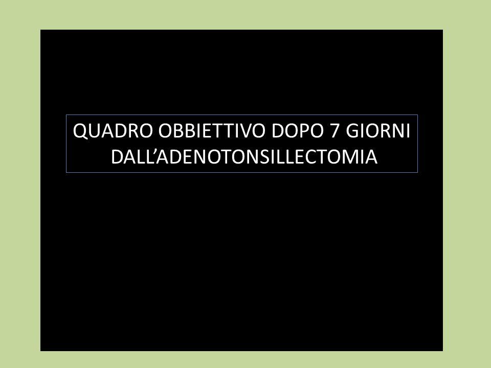 QUADRO OBBIETTIVO DOPO 7 GIORNI DALL'ADENOTONSILLECTOMIA